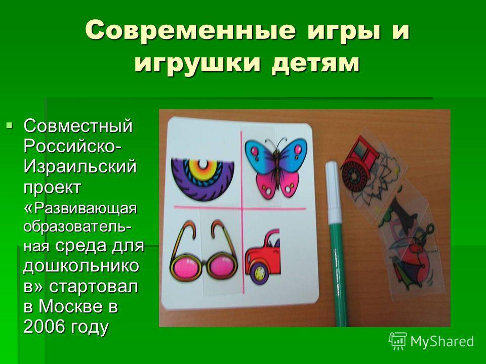 Современные игры и игрушки детям Совместный Российско- Израильский проект « Развивающая образователь- ная среда для дошкольнико в» стартовал в Москве в 2006 году Совместный Российско- Израильский проект « Развивающая образователь- ная среда для дошко