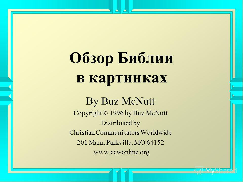 Обзор Библии в картинках By Buz McNutt Copyright © 1996 by Buz McNutt Distributed by Christian Communicators Worldwide 201 Main, Parkville, MO 64152 www.ccwonline.org