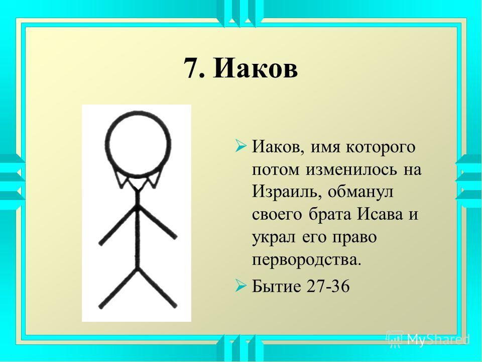 7. Иаков Иаков, имя которого потом изменилось на Израиль, обманул своего брата Исава и украл его право первородства. Бытие 27-36