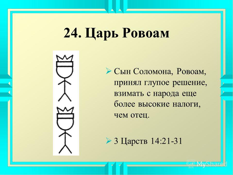 24. Царь Ровоам Сын Соломона, Ровоам, принял глупое решение, взимать с народа еще более высокие налоги, чем отец. 3 Царств 14:21-31
