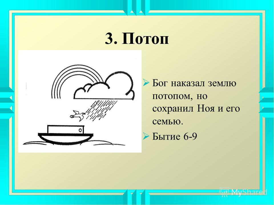 3. Потоп Бог наказал землю потопом, но сохранил Ноя и его семью. Бытие 6-9