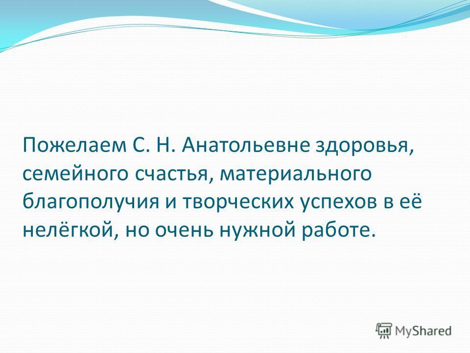 Пожелаем С. Н. Анатольевне здоровья, семейного счастья, материального благополучия и творческих успехов в её нелёгкой, но очень нужной работе.