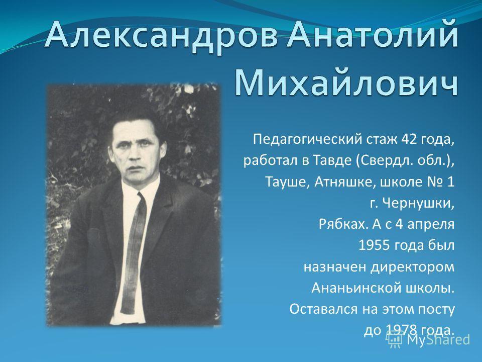 Педагогический стаж 42 года, работал в Тавде (Свердл. обл.), Тауше, Атняшке, школе 1 г. Чернушки, Рябках. А с 4 апреля 1955 года был назначен директором Ананьинской школы. Оставался на этом посту до 1978 года.