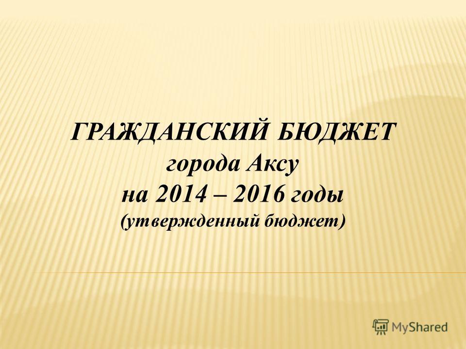 ГРАЖДАНСКИЙ БЮДЖЕТ города Аксу на 2014 – 2016 годы (утвержденный бюджет)