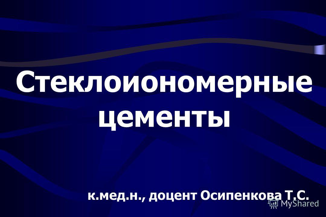 Стеклоиономерные цементы к.мед.н., доцент Осипенкова Т.С.