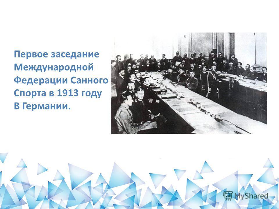 Первое заседание Международной Федерации Санного Спорта в 1913 году В Германии.