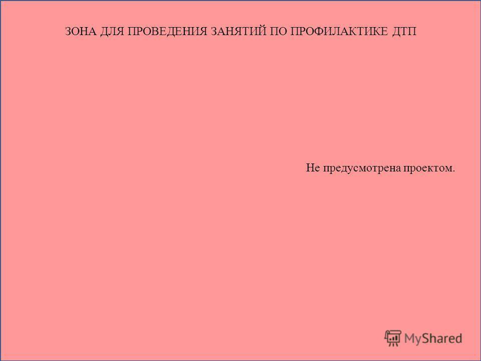 ЗОНА ДЛЯ ПРОВЕДЕНИЯ ЗАНЯТИЙ ПО ПРОФИЛАКТИКЕ ДТП Не предусмотрена проектом.