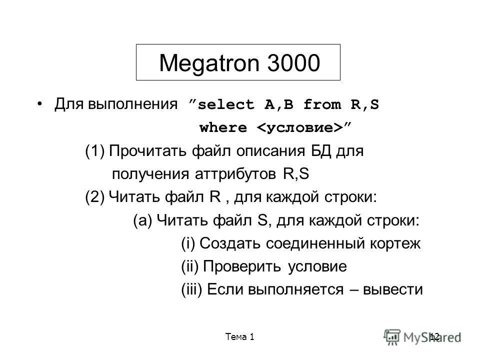 Тема 112 Megatron 3000 Для выполнения select A,B from R,S where (1) Прочитать файл описания БД для получения аттрибутов R,S (2) Читать файл R, для каждой строки: (a) Читать файл S, для каждой строки: (i) Создать соединенный кортеж (ii) Проверить усло