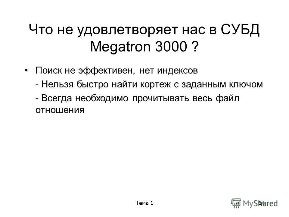 Тема 114 Что не удовлетворяет нас в СУБД Megatron 3000 ? Поиск не эффективен, нет индексов - Нельзя быстро найти кортеж с заданным ключом - Всегда необходимо прочитывать весь файл отношения