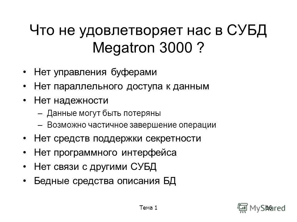 Тема 116 Что не удовлетворяет нас в СУБД Megatron 3000 ? Нет управления буферами Нет параллельного доступа к данным Нет надежности –Данные могут быть потеряны –Возможно частичное завершение операции Нет средств поддержки секретности Нет программного