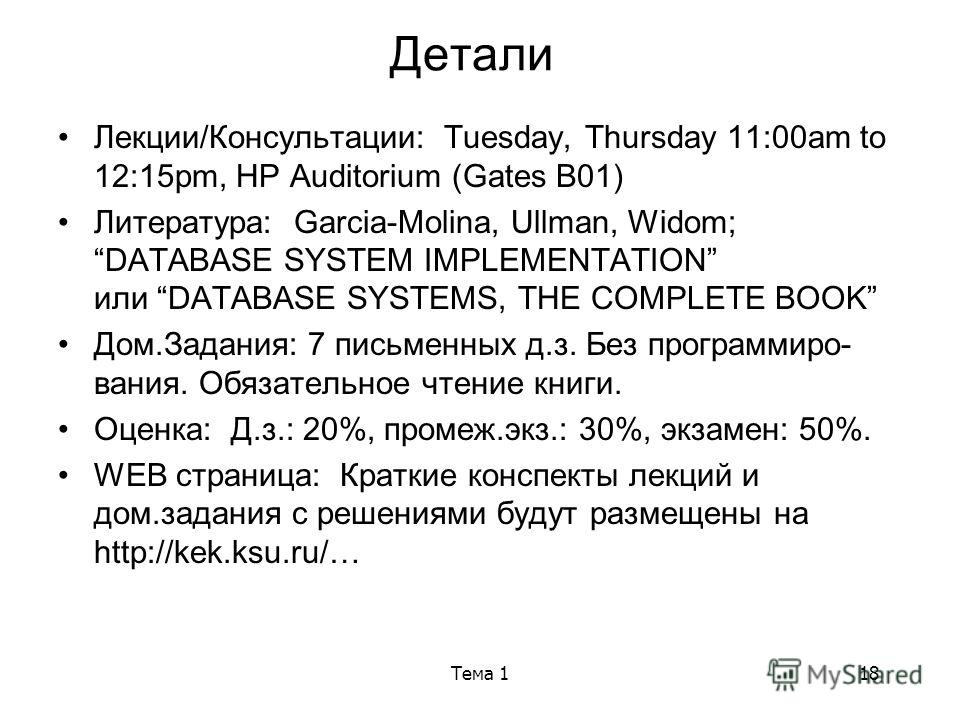 Тема 118 Детали Лекции/Консультации: Tuesday, Thursday 11:00am to 12:15pm, HP Auditorium (Gates B01) Литература: Garcia-Molina, Ullman, Widom; DATABASE SYSTEM IMPLEMENTATION или DATABASE SYSTEMS, THE COMPLETE BOOK Дом.Задания: 7 письменных д.з. Без п