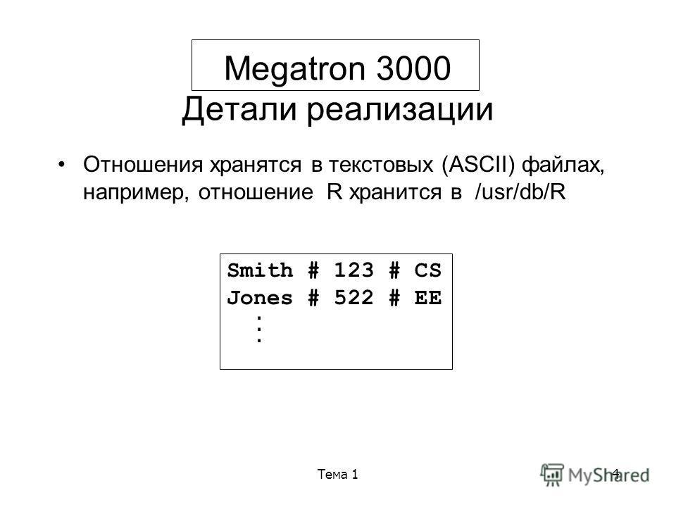 Тема 14 Megatron 3000 Детали реализации Отношения хранятся в текстовых (ASCII) файлах, например, отношение R хранится в /usr/db/R Smith # 123 # CS Jones # 522 # EE...