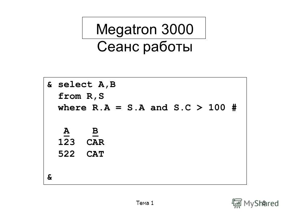 Тема 18 Megatron 3000 Сеанс работы & select A,B from R,S where R.A = S.A and S.C > 100 # A B 123 CAR 522 CAT &