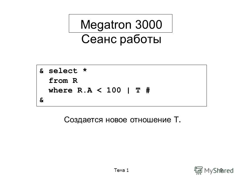 Тема 19 Megatron 3000 Сеанс работы & select * from R where R.A < 100 | T # & Создается новое отношение Т.
