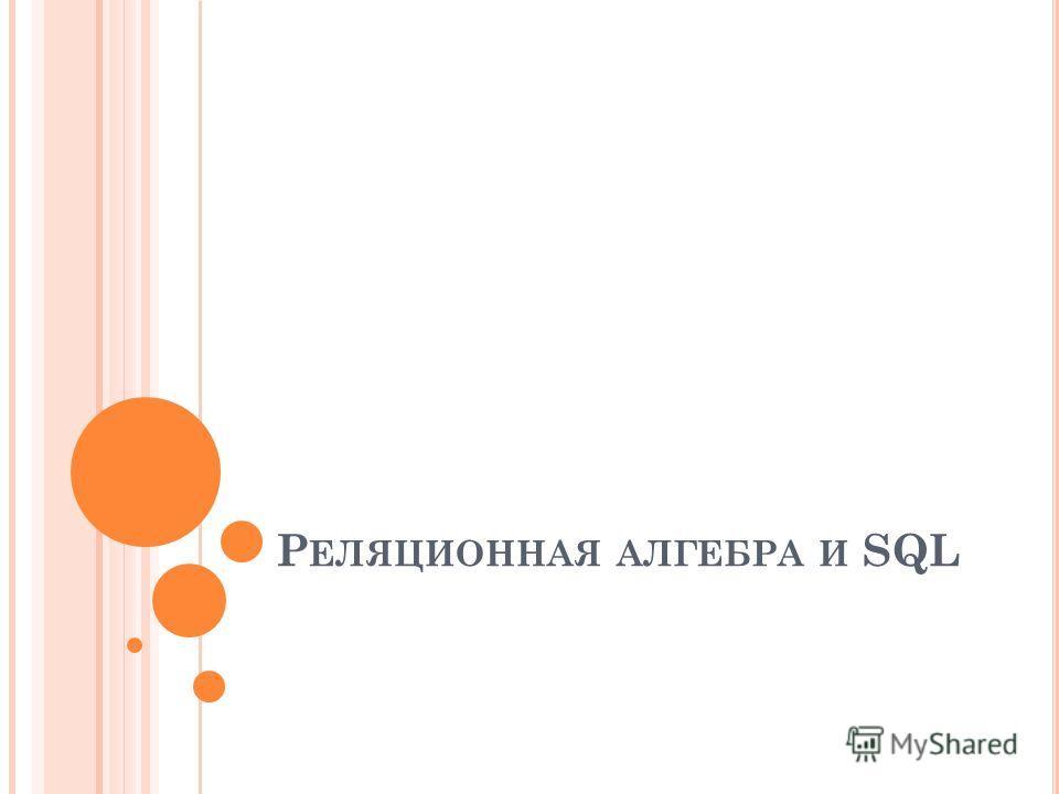 Р ЕЛЯЦИОННАЯ АЛГЕБРА И SQL