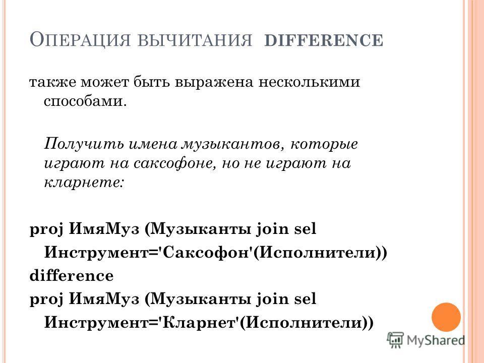 О ПЕРАЦИЯ ВЫЧИТАНИЯ DIFFERENCE также может быть выражена несколькими способами. Получить имена музыкантов, которые играют на саксофоне, но не играют на кларнете: proj ИмяМуз (Музыканты join sel Инструмент='Саксофон'(Исполнители)) difference proj ИмяМ
