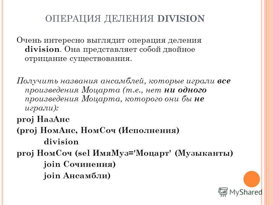 ОПЕРАЦИЯ ДЕЛЕНИЯ DIVISION Очень интересно выглядит операция деления division. Она представляет собой двойное отрицание существования. Получить названия ансамблей, которые играли все произведения Моцарта (т.е., нет ни одного произведения Моцарта, кото