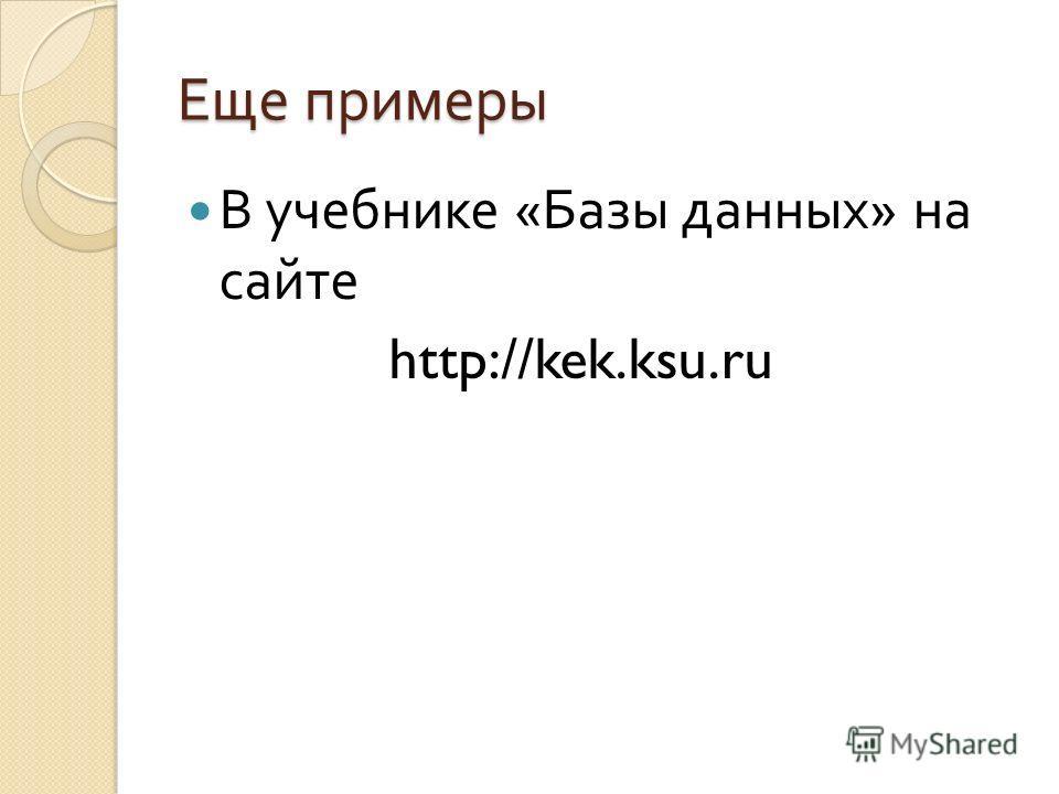 Еще примеры В учебнике « Базы данных » на сайте http://kek.ksu.ru