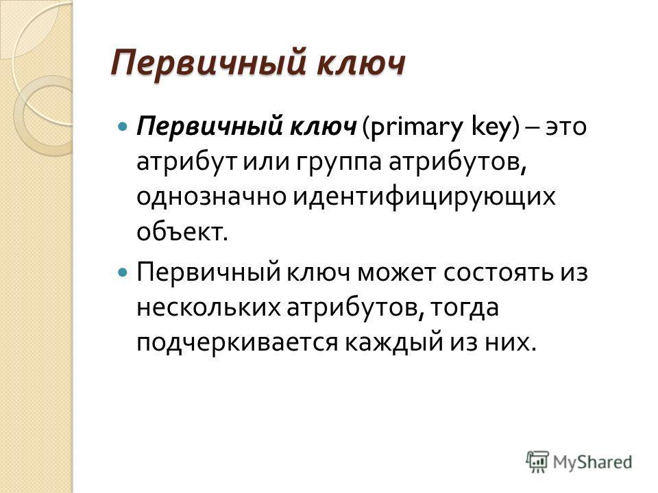 Первичный ключ Первичный ключ (primary key) – это атрибут или группа атрибутов, однозначно идентифицирующих объект. Первичный ключ может состоять из нескольких атрибутов, тогда подчеркивается каждый из них.
