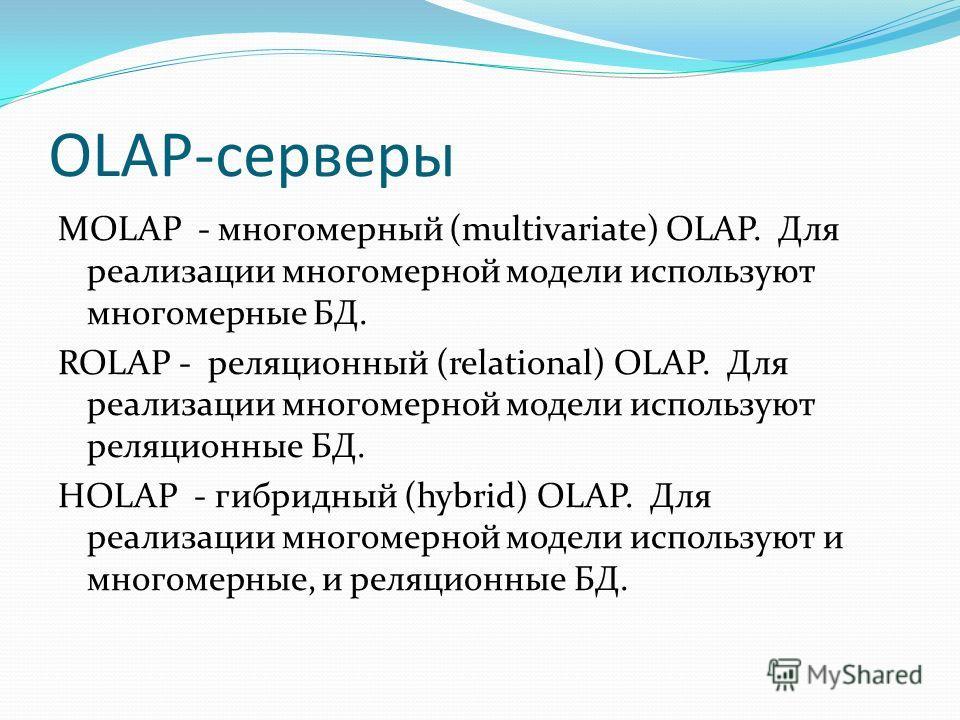 OLAP-серверы MOLAP - многомерный (multivаriаtе) ОLАР. Для реализации многомерной модели используют многомерные БД. ROLAP - реляционный (relаtiоnаl) OLAP. Для реализации многомерной модели используют реляционные БД. HOLAP - гибридный (hybrid) OLAP. Дл