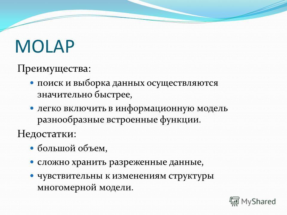 MOLAP Преимущества: поиск и выборка данных осуществляются значительно быстрее, легко включить в информационную модель разнообразные встроенные функции. Недостатки: большой объем, сложно хранить разреженные данные, чувствительны к изменениям структуры