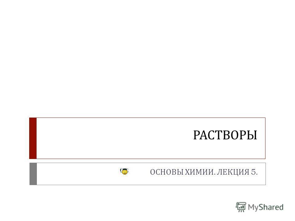 РАСТВОРЫ ОСНОВЫ ХИМИИ. ЛЕКЦИЯ 5.