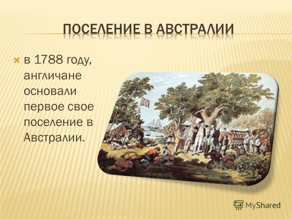 в 1788 году, англичане основали первое свое поселение в Австралии.
