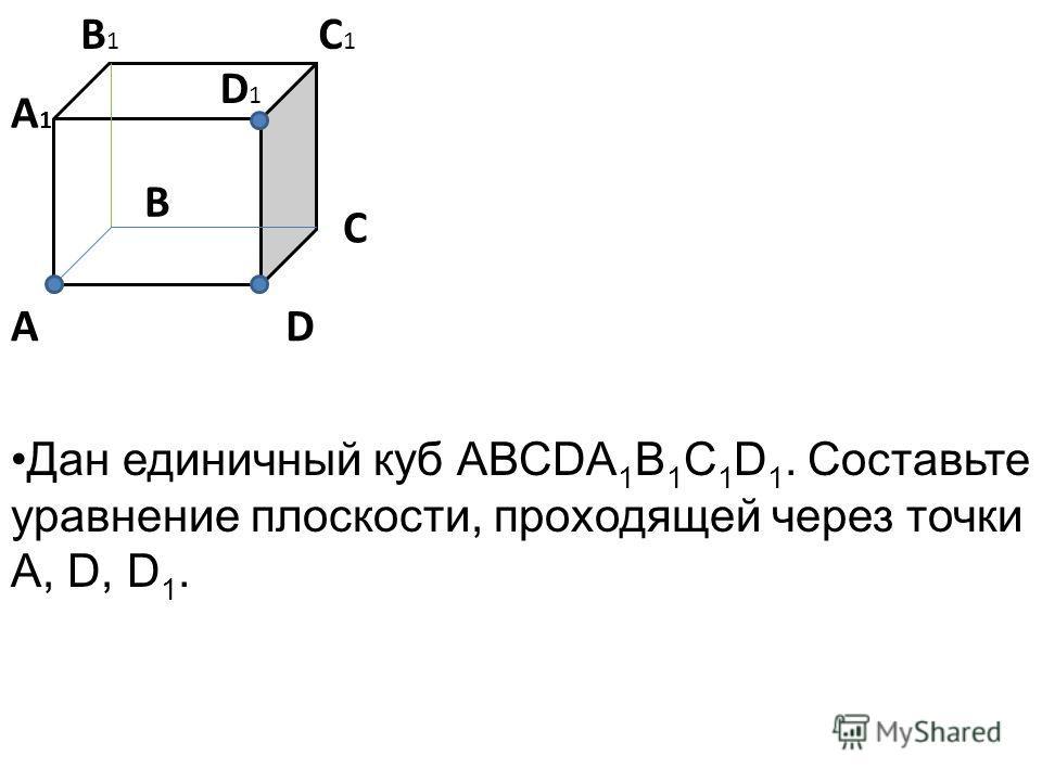 В А1А1 В1В1 С1С1 А С D D1D1 Дан единичный куб АВСDA 1 B 1 C 1 D 1. Составьте уравнение плоскости, проходящей через точки А, D, D 1.