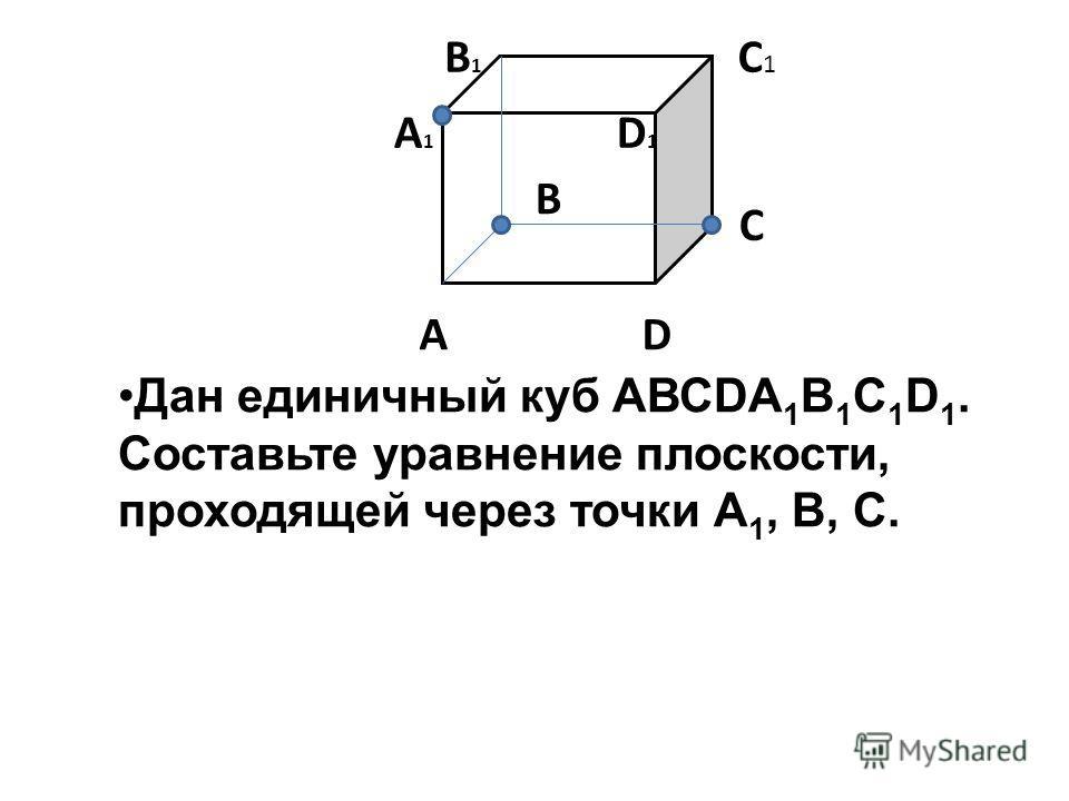 B С C 1 А D A 1 D 1 B1B1 Дан единичный куб АВСDA 1 B 1 C 1 D 1. Составьте уравнение плоскости, проходящей через точки А 1, B, C.