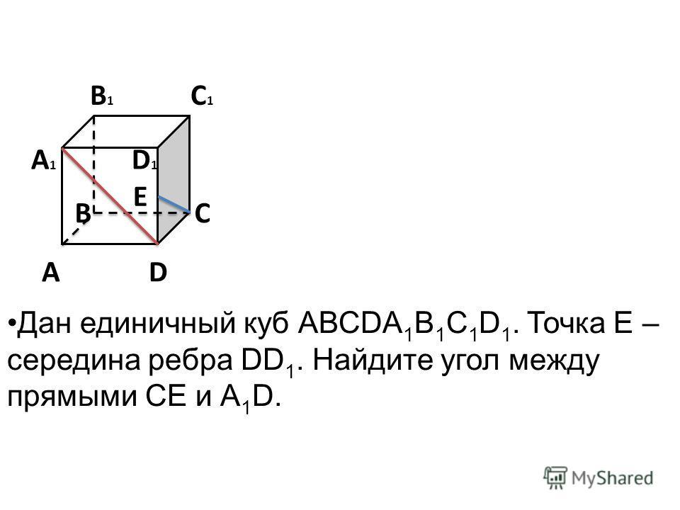 E B 1 C 1 A 1 D 1 B C A D Дан единичный куб АВСDA 1 B 1 C 1 D 1. Точка Е – середина ребра DD 1. Найдите угол между прямыми СЕ и А 1 D.
