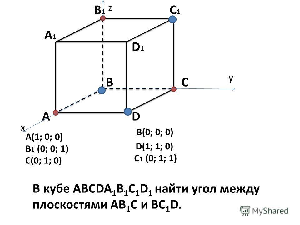 A BC D A1A1 B1B1 C1C1 D1D1 x y z A(1; 0; 0) B 1 (0; 0; 1) C(0; 1; 0) B(0; 0; 0) D(1; 1; 0) C 1 (0; 1; 1) В кубе АВСDA 1 B 1 C 1 D 1 найти угол между плоскостями АВ 1 С и ВС 1 D.
