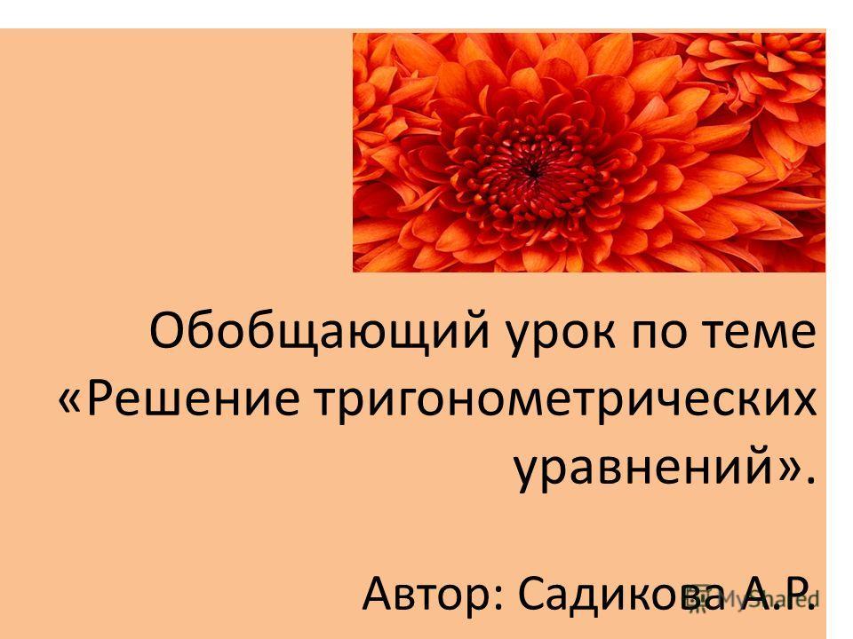 Обобщающий урок по теме «Решение тригонометрических уравнений». Автор: Садикова А.Р.