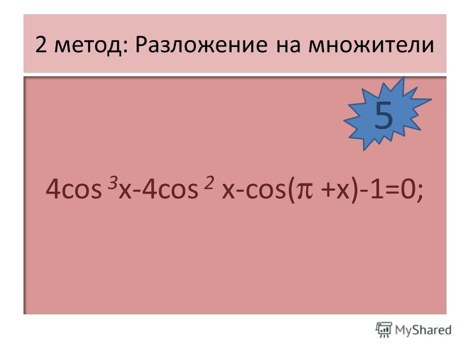 2 метод: Разложение на множители 4cos 3 x-4cos 2 x-cos( +x)-1=0; 5