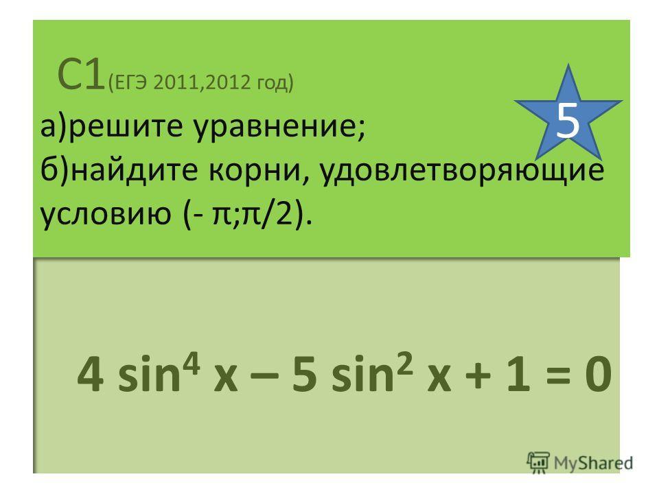 С1 (ЕГЭ 2011,2012 год) а)решите уравнение; б)найдите корни, удовлетворяющие условию (- π;π/2). 4 sin 4 х – 5 sin 2 x + 1 = 0 5