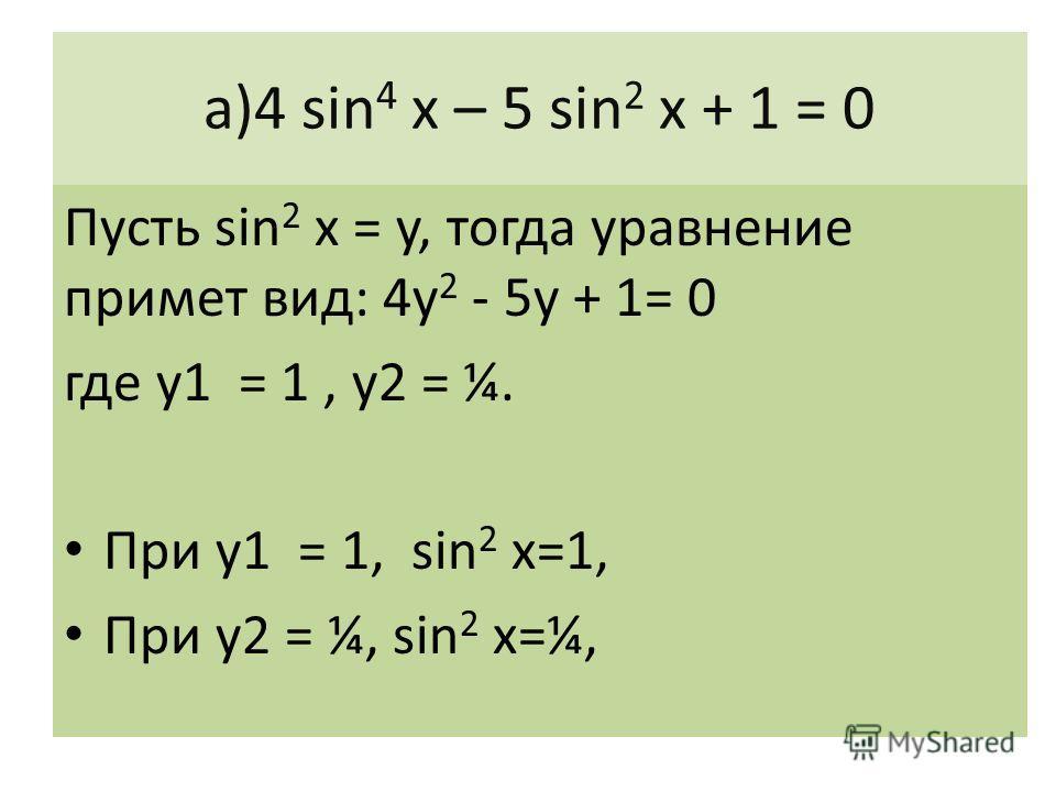 а)4 sin 4 х – 5 sin 2 x + 1 = 0 Пусть sin 2 x = y, тогда уравнение примет вид: 4у 2 - 5у + 1= 0 где у1 = 1, у2 = ¼. При у1 = 1, sin 2 x=1, При у2 = ¼, sin 2 x=¼,