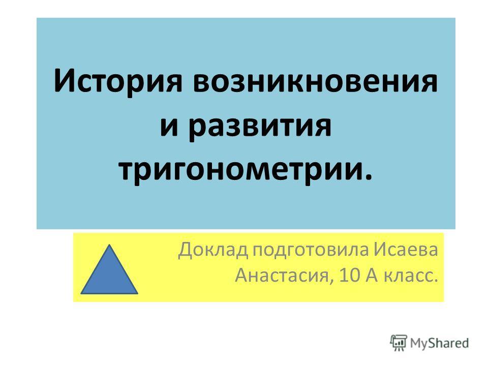 История возникновения и развития тригонометрии. Доклад подготовила Исаева Анастасия, 10 А класс.