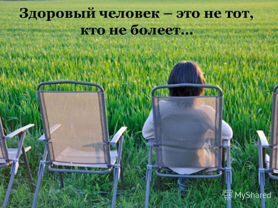 Здоровый человек – это не тот, кто не болеет…