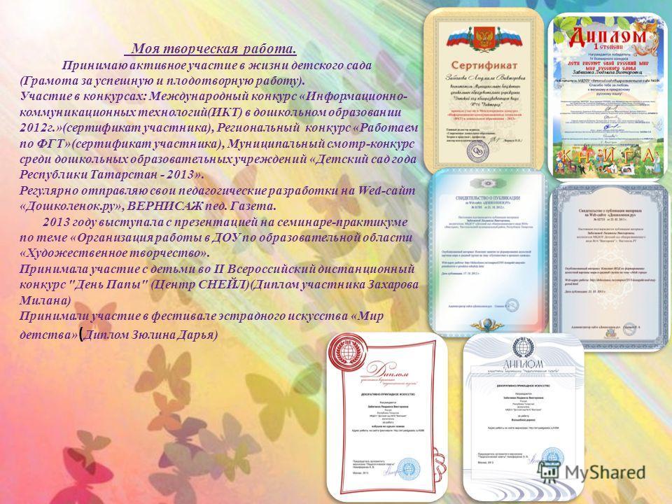 Моя творческая работа. Принимаю активное участие в жизни детского сада (Грамота за успешную и плодотворную работу). Участие в конкурсах: Международный конкурс «Информационно- коммуникационных технологий(ИКТ) в дошкольном образовании 2012г.»(сертифика