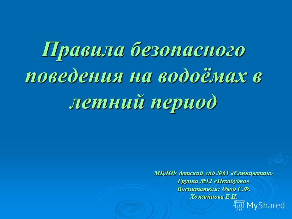 Правила безопасного поведения на водоёмах в летний период МБДОУ детский сад 61 «Семицветик» Группа 12 «Незабудка» Воспитатели: Овод С.Ф. Хожайнова Е.И.