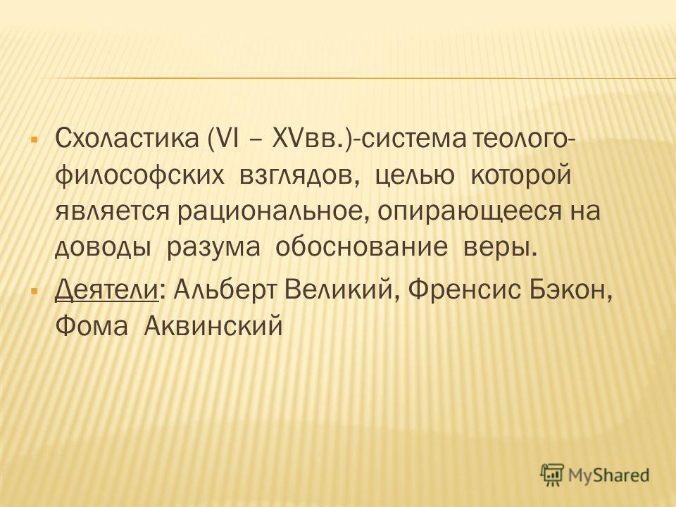 Схоластика (VI – XVвв.)-система теолого- философских взглядов, целью которой является рациональное, опирающееся на доводы разума обоснование веры. Деятели: Альберт Великий, Френсис Бэкон, Фома Аквинский
