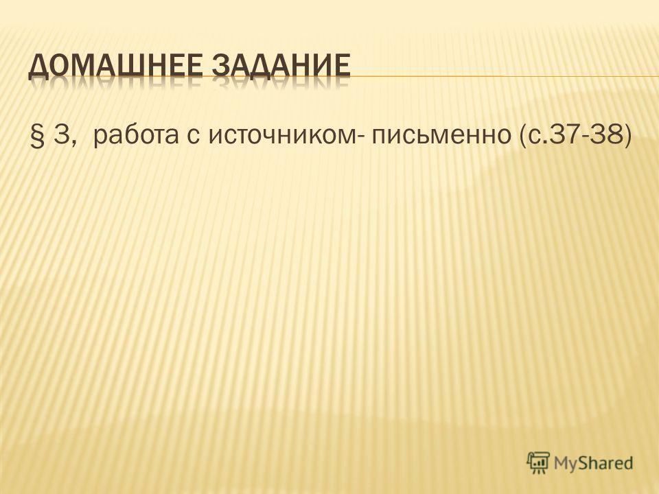 § 3, работа с источником- письменно (с.37-38)