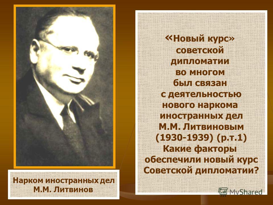 Нарком иностранных дел М.М. Литвинов « Новый курс» советской дипломатии во многом был связан с деятельностью нового наркома иностранных дел М.М. Литвиновым (1930-1939) (р.т.1) Какие факторы обеспечили новый курс Советской дипломатии?