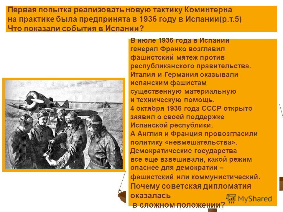 Первая попытка реализовать новую тактику Коминтерна на практике была предпринята в 1936 году в Испании(р.т.5) Что показали события в Испании? В июле 1936 года в Испании генерал Франко возглавил фашистский мятеж против республиканского правительства.