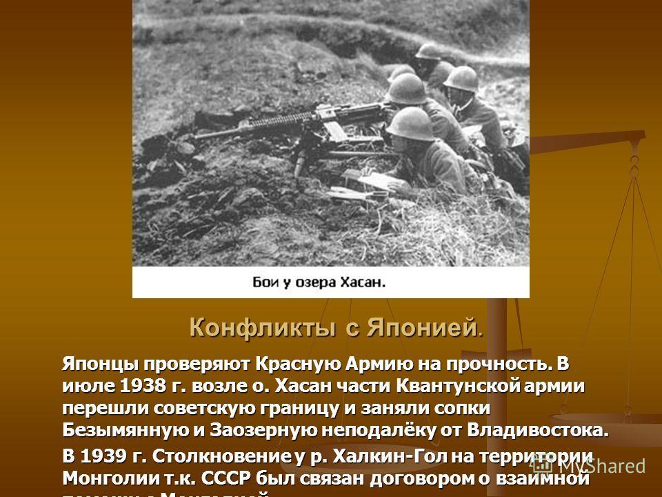 Конфликты с Японией. Японцы проверяют Красную Армию на прочность. В июле 1938 г. возле о. Хасан части Квантунской армии перешли советскую границу и заняли сопки Безымянную и Заозерную неподалёку от Владивостока. В 1939 г. Столкновение у р. Халкин-Гол