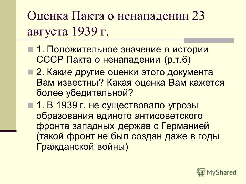 Оценка Пакта о ненападении 23 августа 1939 г. 1. Положительное значение в истории СССР Пакта о ненападении (р.т.6) 2. Какие другие оценки этого документа Вам известны? Какая оценка Вам кажется более убедительной? 1. В 1939 г. не существовало угрозы о