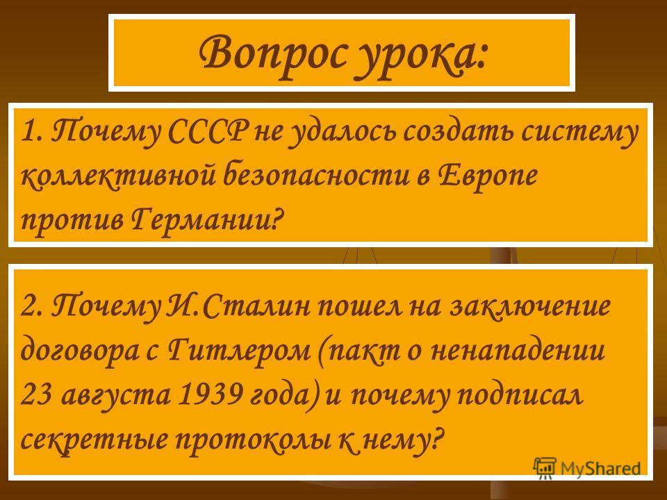 Вопрос урока: 1. Почему СССР не удалось создать систему коллективной безопасности в Европе против Германии? 2. Почему И.Сталин пошел на заключение договора с Гитлером (пакт о ненападении 23 августа 1939 года) и почему подписал секретные протоколы к н