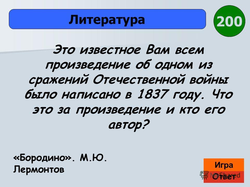 Ответ Игра Литература «Бородино». М.Ю. Лермонтов Это известное Вам всем произведение об одном из сражений Отечественной войны было написано в 1837 году. Что это за произведение и кто его автор? 200