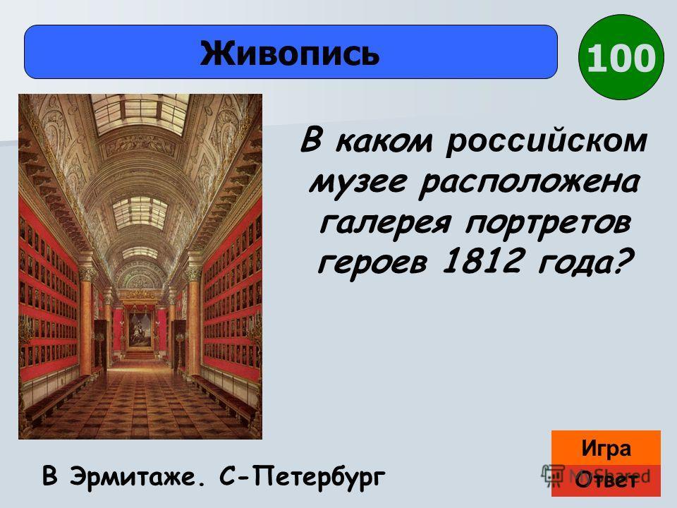 Ответ Игра Живопись В Эрмитаже. С-Петербург В каком российском музее расположена галерея портретов героев 1812 года? 100