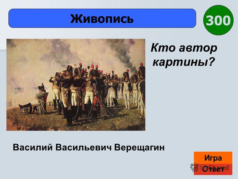 Ответ Игра Живопись Василий Васильевич Верещагин Кто автор картины? 300