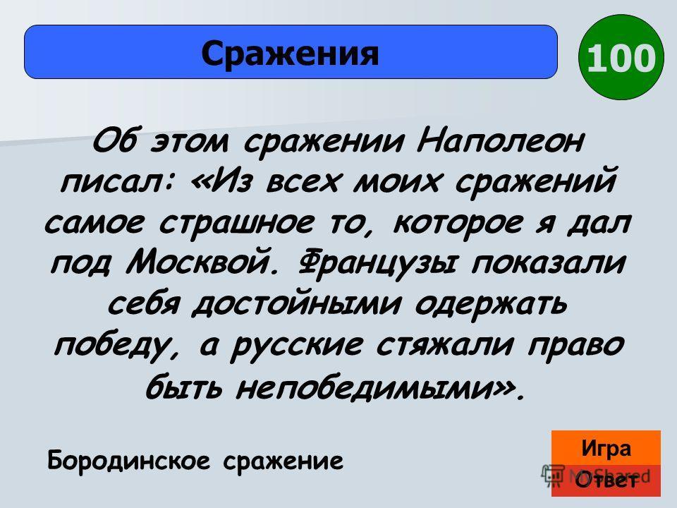 Ответ Игра Сражения Бородинское сражение Об этом сражении Наполеон писал: «Из всех моих сражений самое страшное то, которое я дал под Москвой. Французы показали себя достойными одержать победу, а русские стяжали право быть непобедимыми». 100